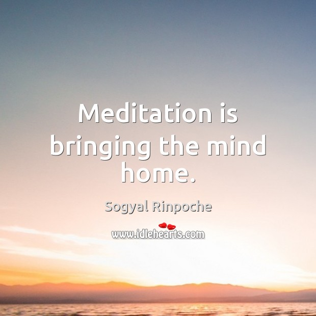 Meditation is bringing the mind home. Sogyal Rinpoche Picture Quote