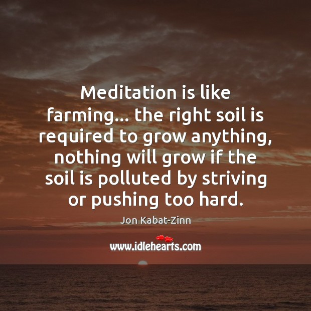 Meditation is like farming… the right soil is required to grow anything, Jon Kabat-Zinn Picture Quote