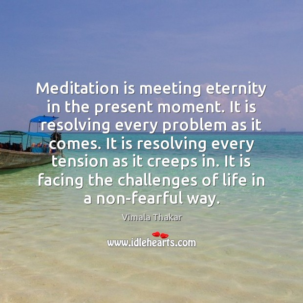 Meditation is meeting eternity in the present moment. It is resolving every Image
