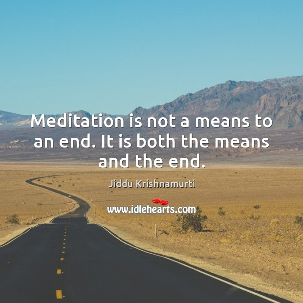 Meditation is not a means to an end. It is both the means and the end. Image