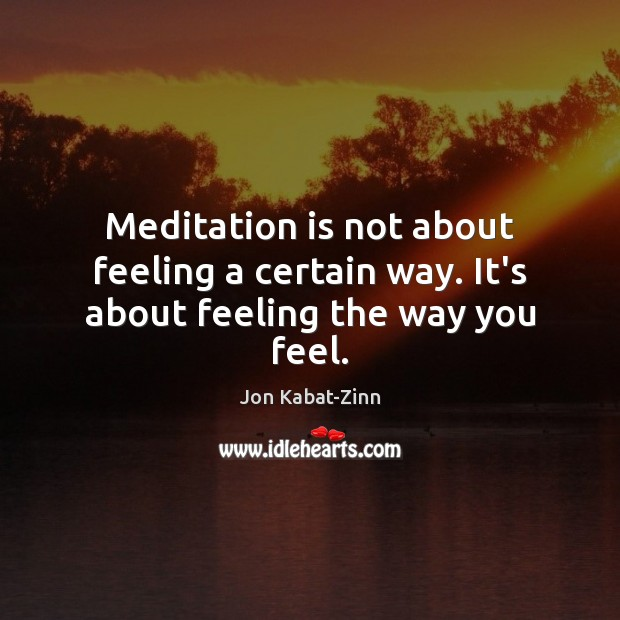 Meditation is not about feeling a certain way. It's about feeling the way you feel. Jon Kabat-Zinn Picture Quote