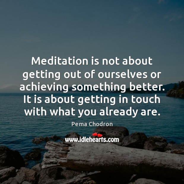 Meditation is not about getting out of ourselves or achieving something better. Image