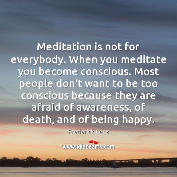 Image, Meditation is not for everybody. When you meditate you become conscious. Most