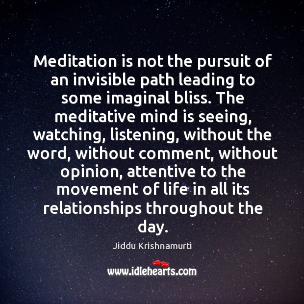 Meditation is not the pursuit of an invisible path leading to some Image
