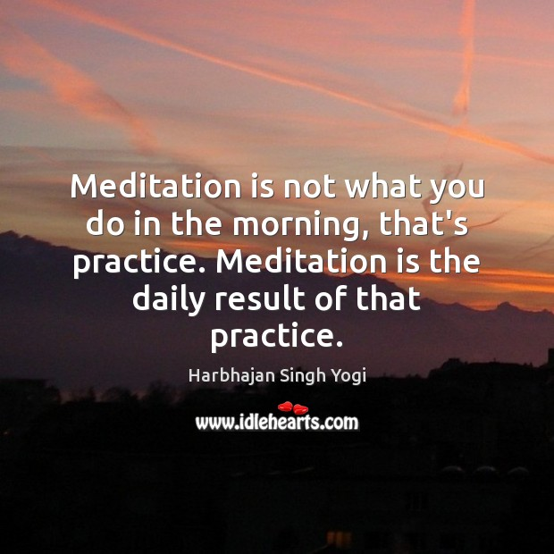 Meditation is not what you do in the morning, that's practice. Meditation Harbhajan Singh Yogi Picture Quote