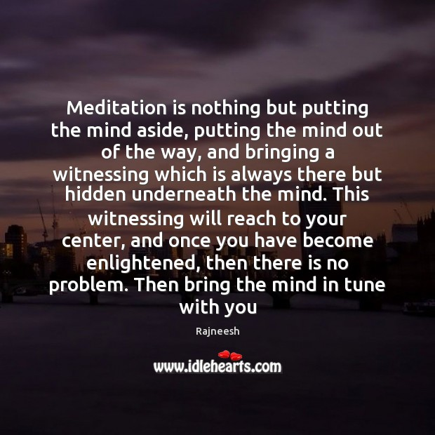 Meditation is nothing but putting the mind aside, putting the mind out Image