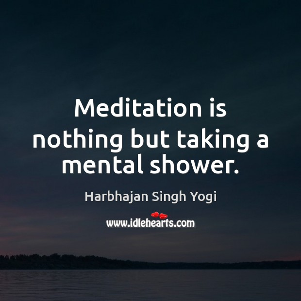 Meditation is nothing but taking a mental shower. Harbhajan Singh Yogi Picture Quote
