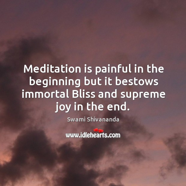 Meditation is painful in the beginning but it bestows immortal bliss and supreme joy in the end. Image