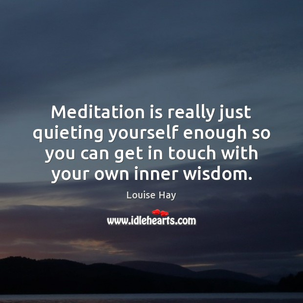 Meditation is really just quieting yourself enough so you can get in Louise Hay Picture Quote