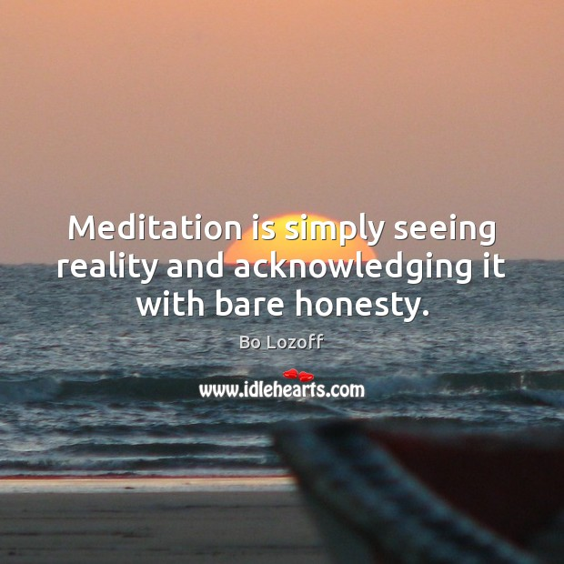 Image, Meditation is simply seeing reality and acknowledging it with bare honesty.