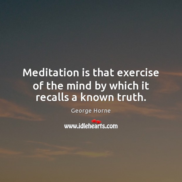 Meditation is that exercise of the mind by which it recalls a known truth. Image