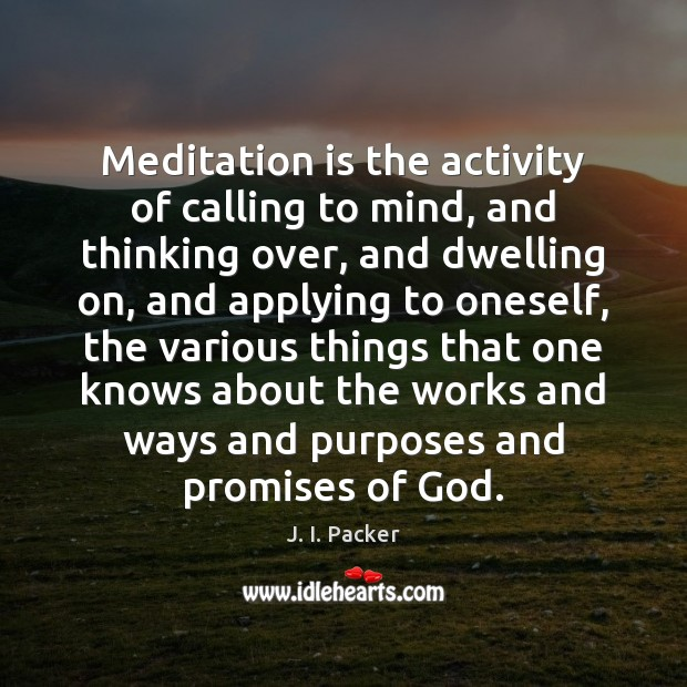 Meditation is the activity of calling to mind, and thinking over, and Image