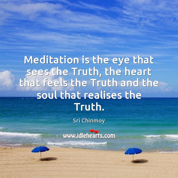 Meditation is the eye that sees the Truth, the heart that feels Sri Chinmoy Picture Quote