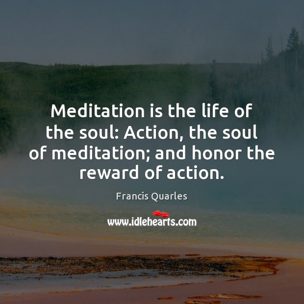 Meditation is the life of the soul: Action, the soul of meditation; Francis Quarles Picture Quote
