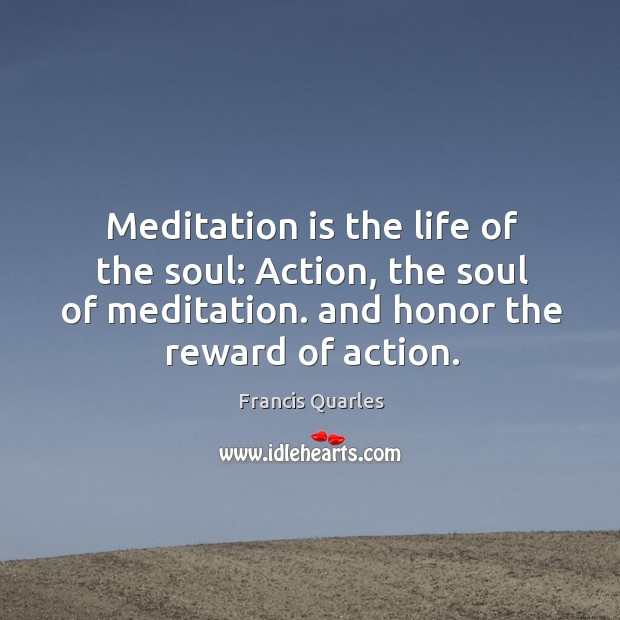 Meditation is the life of the soul: action, the soul of meditation. And honor the reward of action. Image
