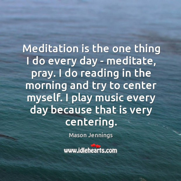 Meditation is the one thing I do every day – meditate, pray. Image