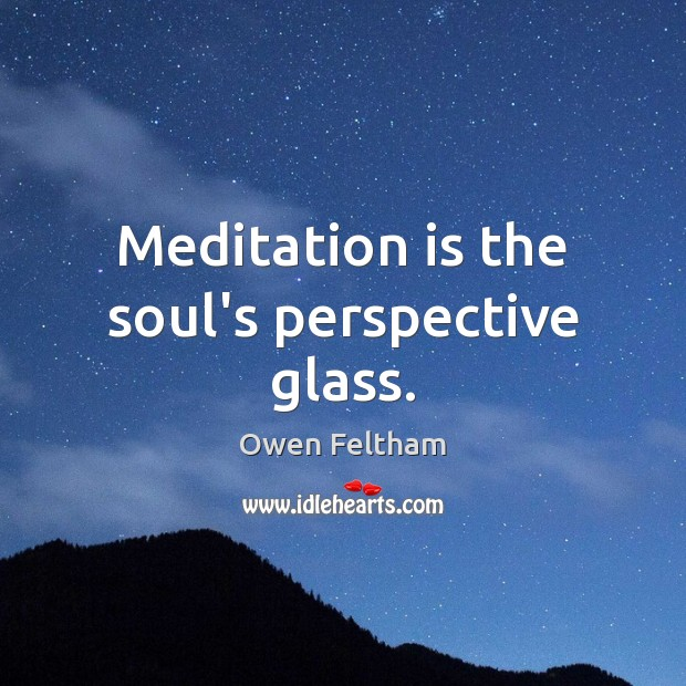 Meditation is the soul's perspective glass. Owen Feltham Picture Quote
