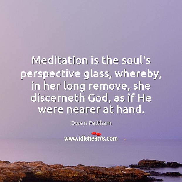 Meditation is the soul's perspective glass, whereby, in her long remove, she Owen Feltham Picture Quote