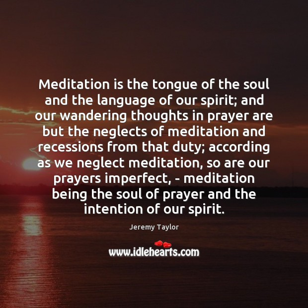 Meditation is the tongue of the soul and the language of our Jeremy Taylor Picture Quote