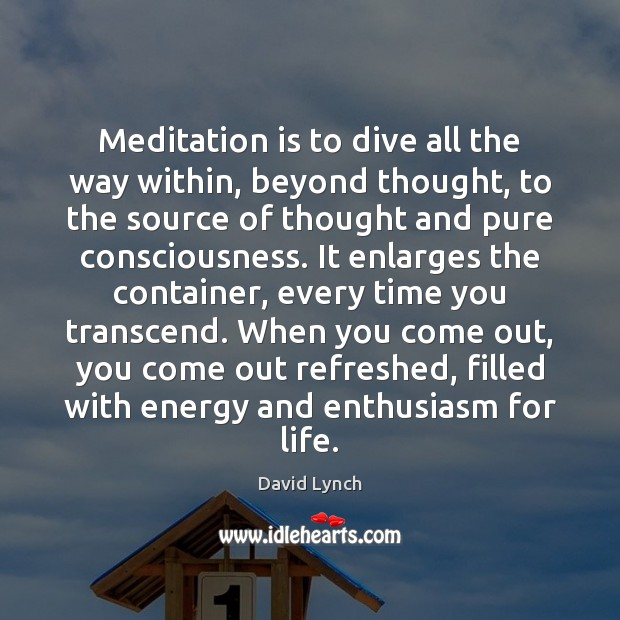Meditation is to dive all the way within, beyond thought, to the David Lynch Picture Quote