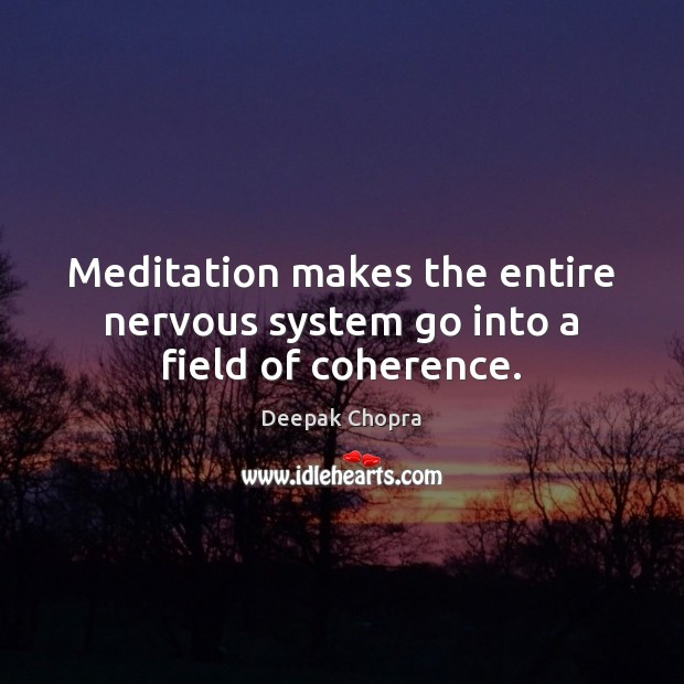 Meditation makes the entire nervous system go into a field of coherence. Image