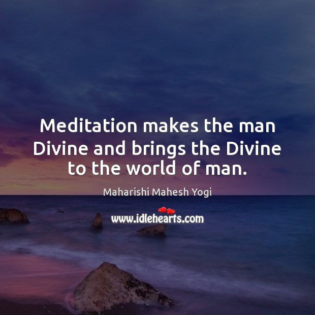 Meditation makes the man Divine and brings the Divine to the world of man. Image