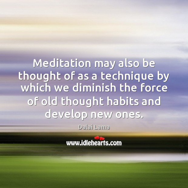 Meditation may also be thought of as a technique by which we Image