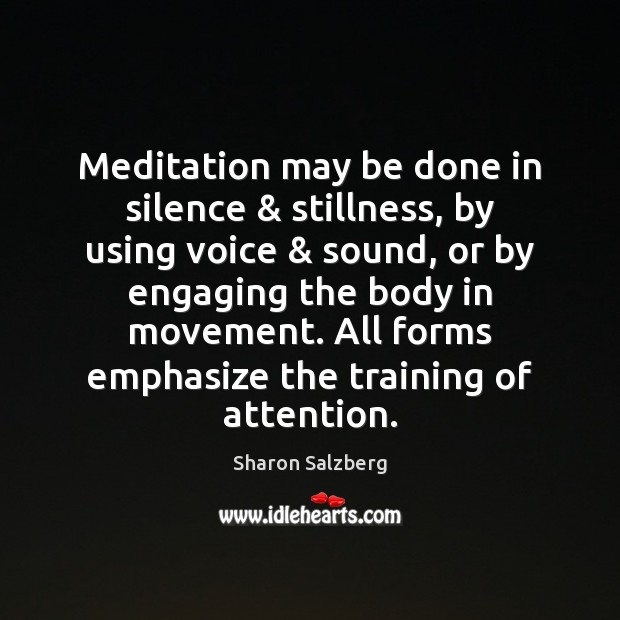 Meditation may be done in silence & stillness, by using voice & sound, or Image