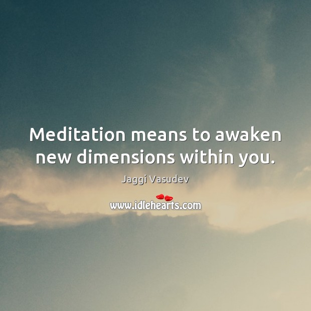 Jaggi Vasudev Picture Quote image saying: Meditation means to awaken new dimensions within you.