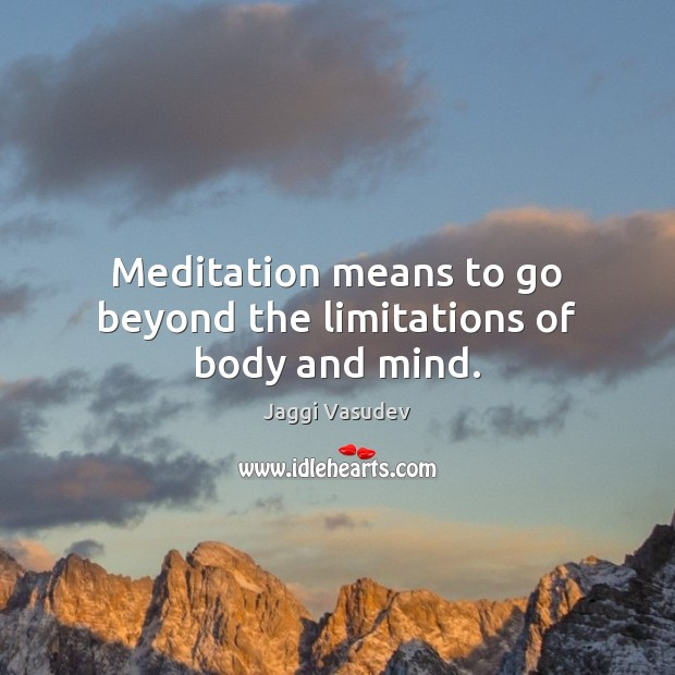 Jaggi Vasudev Picture Quote image saying: Meditation means to go beyond the limitations of body and mind.