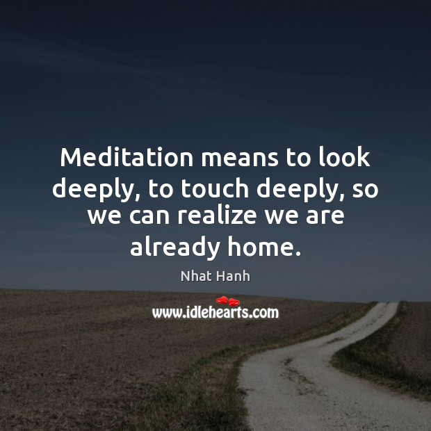 Image, Meditation means to look deeply, to touch deeply, so we can realize we are already home.