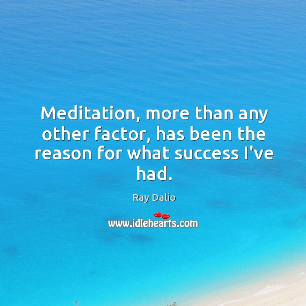 Image, Meditation, more than any other factor, has been the reason for what success I've had.