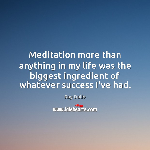 Meditation more than anything in my life was the biggest ingredient of Ray Dalio Picture Quote