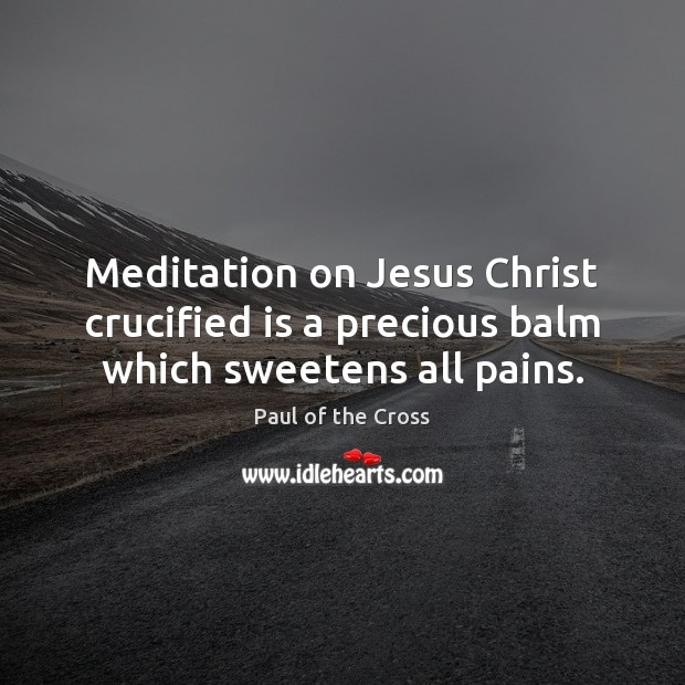 Meditation on Jesus Christ crucified is a precious balm which sweetens all pains. Paul of the Cross Picture Quote