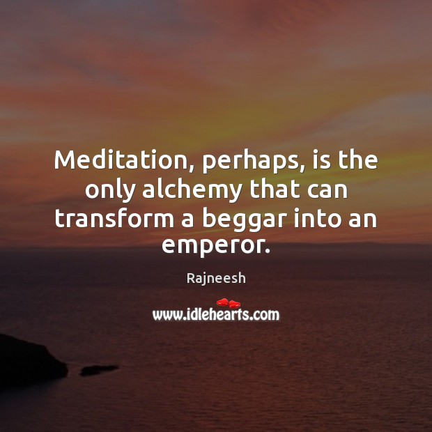 Meditation, perhaps, is the only alchemy that can transform a beggar into an emperor. Image