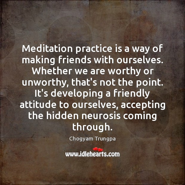 Image, Meditation practice is a way of making friends with ourselves. Whether we