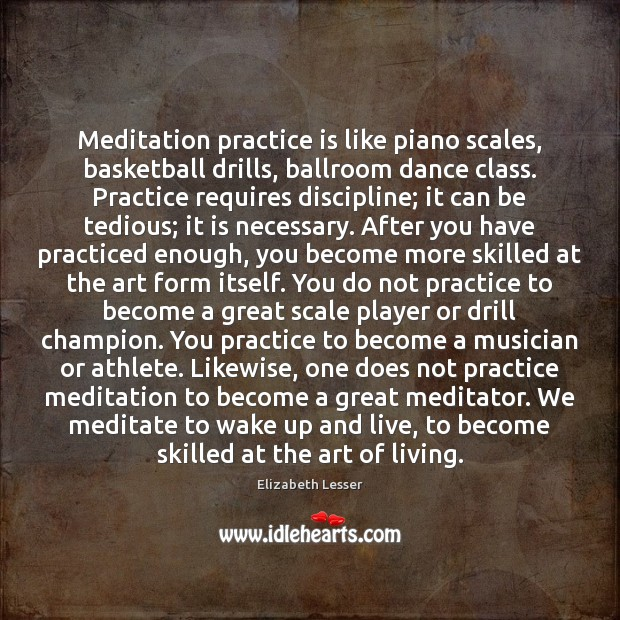 Meditation practice is like piano scales, basketball drills, ballroom dance class. Practice Elizabeth Lesser Picture Quote