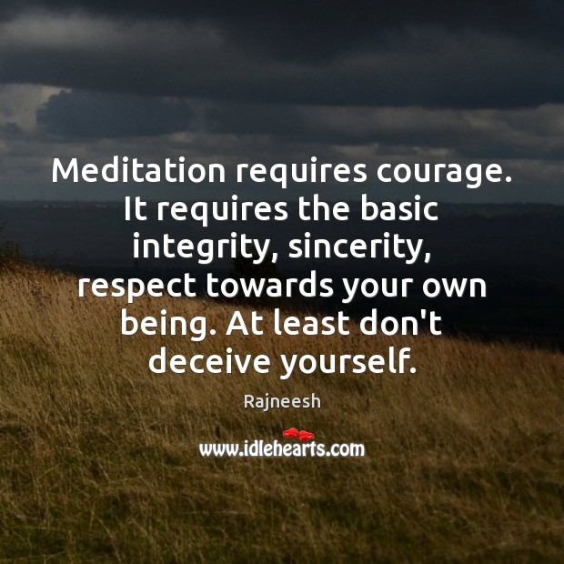 Image, Meditation requires courage. It requires the basic integrity, sincerity, respect towards your