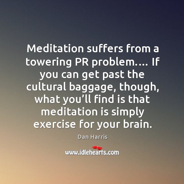 Meditation suffers from a towering PR problem.… If you can get past Dan Harris Picture Quote