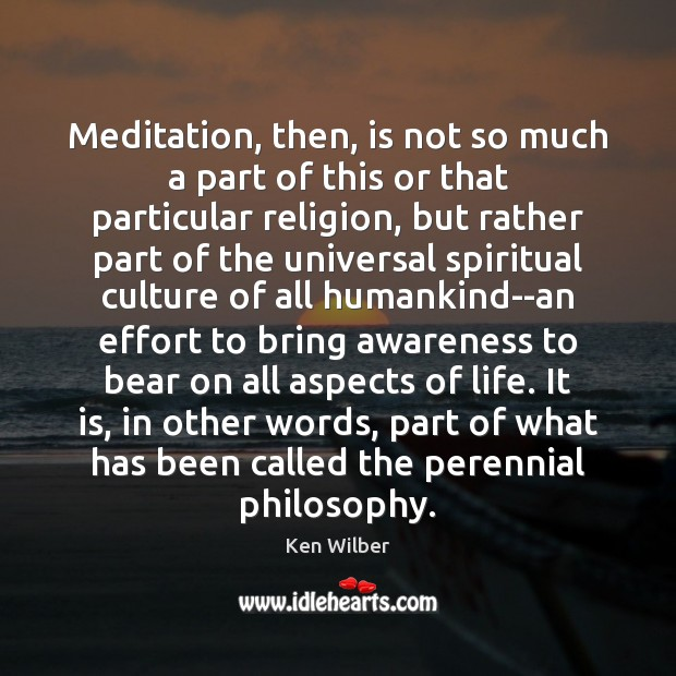 Meditation, then, is not so much a part of this or that Ken Wilber Picture Quote