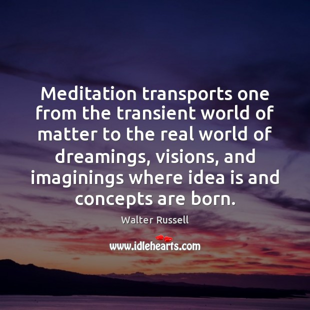 Meditation transports one from the transient world of matter to the real Walter Russell Picture Quote