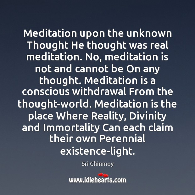 Meditation upon the unknown Thought He thought was real meditation. No, meditation Sri Chinmoy Picture Quote
