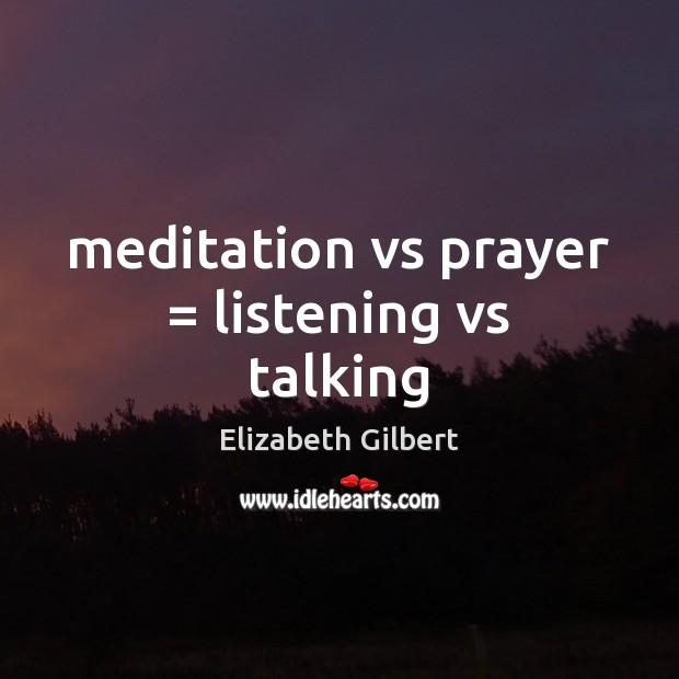 Meditation vs prayer = listening vs talking Elizabeth Gilbert Picture Quote