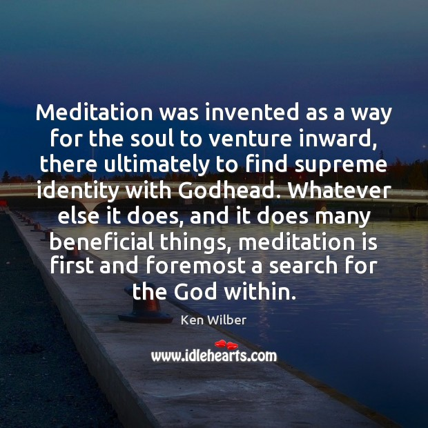 Meditation was invented as a way for the soul to venture inward, Ken Wilber Picture Quote