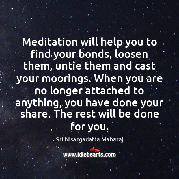 Meditation will help you to find your bonds, loosen them, untie them Sri Nisargadatta Maharaj Picture Quote