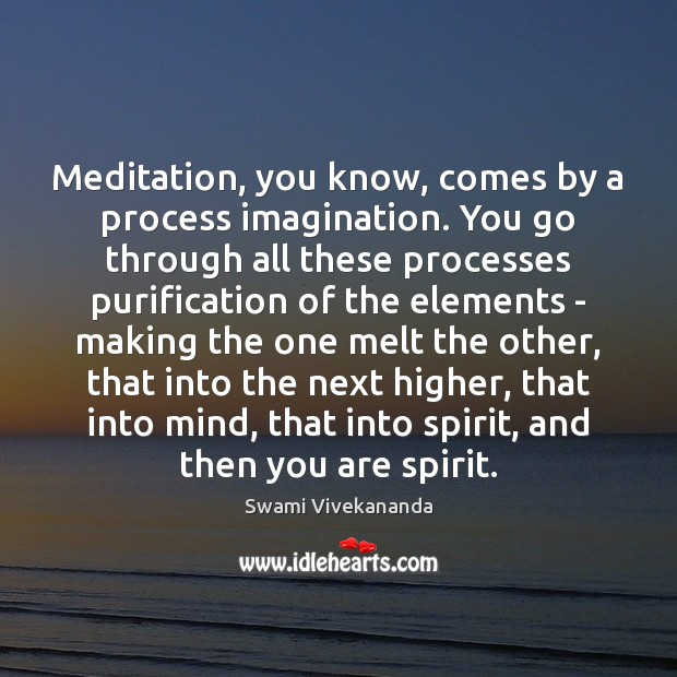 Meditation, you know, comes by a process imagination. You go through all Image