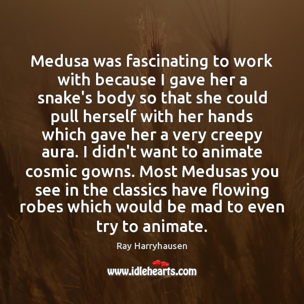 Medusa was fascinating to work with because I gave her a snake's Image