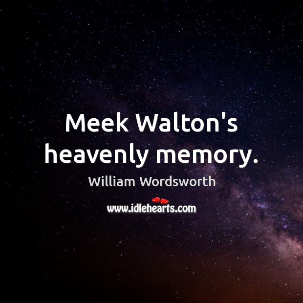 Meek Walton's heavenly memory. William Wordsworth Picture Quote