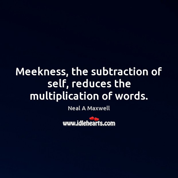 Meekness, the subtraction of self, reduces the multiplication of words. Neal A Maxwell Picture Quote