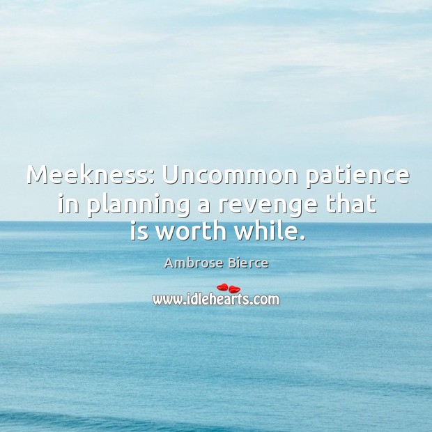 Meekness: uncommon patience in planning a revenge that is worth while. Image
